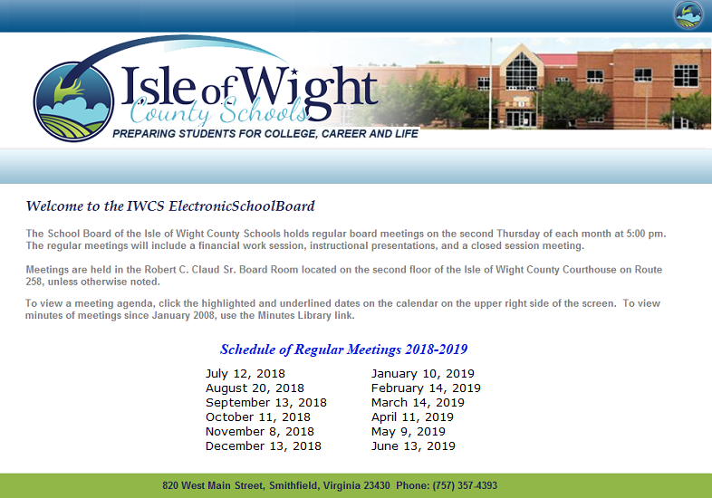 At Top:  Isle of Wight County Schools:  Preparing Students for College, Career and Life.  Welcome to the IWCS ElectronicSchoolBoard.  The School Board of the Isle of Wight County Schools holds regular board meetings on the second Thursday of each month at 5:00 pm.  The regular meetings will include a financial work session, instructional presentations, and a closed session meeting.  Meetings are held in the Robert C. Claud Sr. Board Room located on the second floor of the Isle of Wight County Courthouse on Route 258, unless otherwise noted.  To view a meeting agenda, click the highlighted and underlined dates on the calendar on the upper right side of the screen.  To view minutes of meetings since January 2008, use the Minutes Library link.  Schedule of Regular Meetings 2017-2018:  July 13, 2017; August 10, 2017; September 14, 2017; October 12, 2017; November 9, 2017; December 14, 2017; January 11, 2018; February 8, 2018; March 8, 2018; April 12, 2018; May 10, 2018; and June 14, 2018.  Address:  820 West Main Street, Smithfield, Virginia 23430.  Phone:  (757) 357-4393